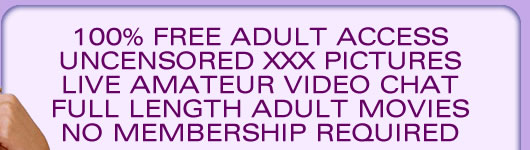 100% free adult access. Uncensored XXX pictures. Live amateur video chat. Full length adult movies. No membership required!